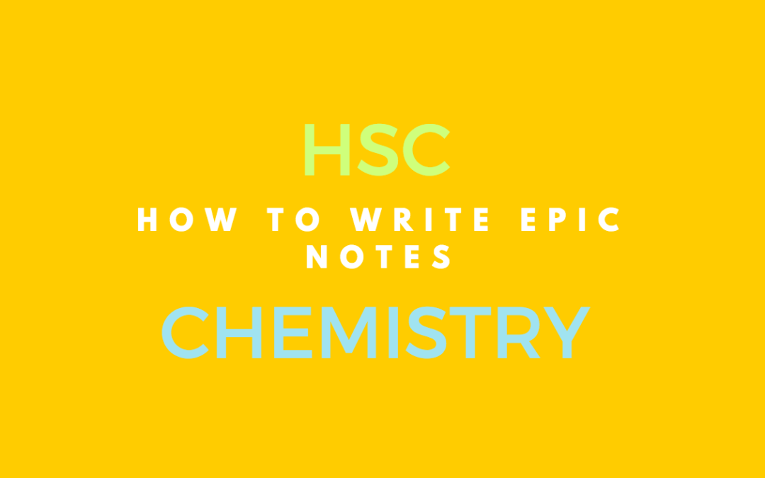 6 Simple Steps for Writing Epic HSC Chemistry Study Notes [From the Archives]